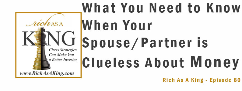 What You Need to Know When Your Spouse-Partner is Clueless About Money -Rich As A King Episode 80