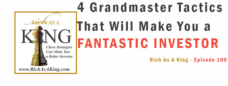 4 Grandmaster Tactics that Will Make You a Fantastic Investor – Rich As A King Episode 100