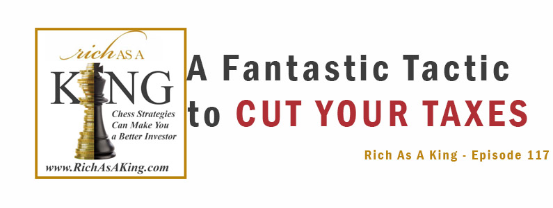 A Fantastic Tactic to Cut Your Taxes– Rich As A King Episode 117