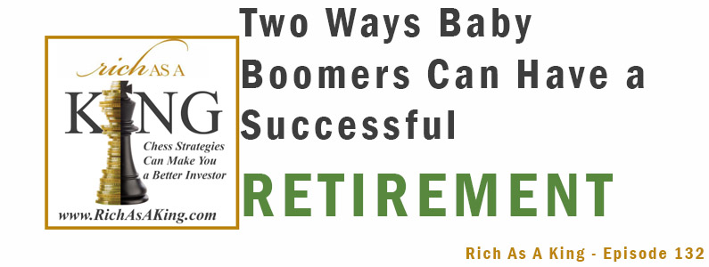Two Ways Baby Boomers Can Have a Successful Retirement – Rich As A King Episode 132