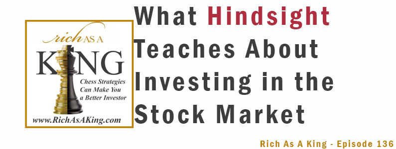 What Hindsight Teaches About Investing in the Stock Market – Rich As A King Episode 136