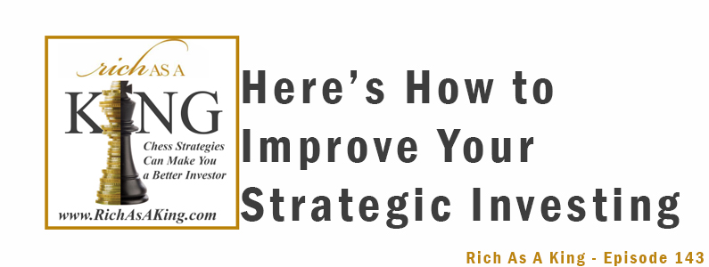 Here's How to Improve Your Strategic Investing – Rich As A King Episode 143