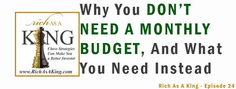 Why You Don't Need a Monthly Budget, and What You Do Need Instead – Rich As A King Episode 24
