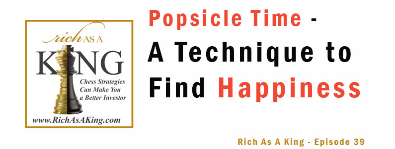 Popsicle Time: A Technique to Find Happiness, Financial Success, and Achieve Your Goals Now  – Rich As A King Episode 39