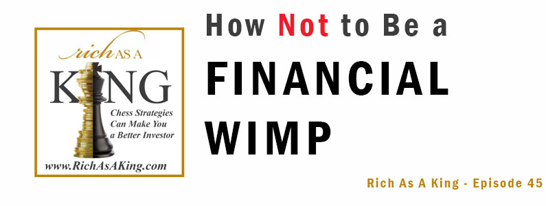 How NOT to be a Financial Wimp – Rich As A King Episode 45