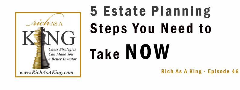 Five Estate Planning Steps You Need to Take Now – Rich As A King Episode 46
