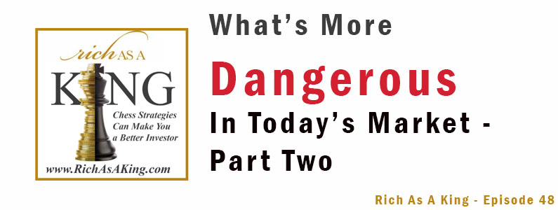 What's More Dangerous in Today's Market? Part 2 – Rich As A King Episode 48
