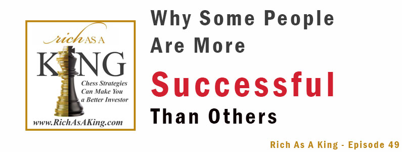 Why Some People Are More Successful Than Others – Rich As A King Episode 49