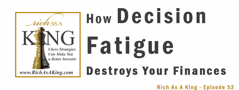 How Decision Fatigue Destroys Your Finances – Rich As A King Episode 52