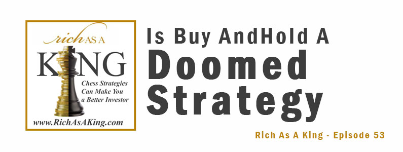 Is Buy And Hold A Doomed Strategy – Rich As A King Episode 53