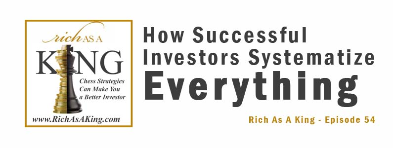 How Successful Investors Systematize Everything – Rich As A King Episode 54
