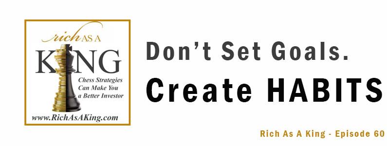 Don't Set Goals. Create Habits – Rich As A King Episode 60