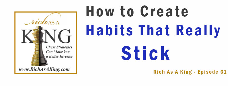 How to Create Habits That Really Stick – Rich As A King Episode 61