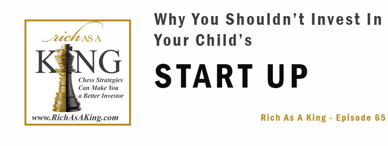 Why You Should Not Invest In Your Child's Startup – Rich As A King Episode 65