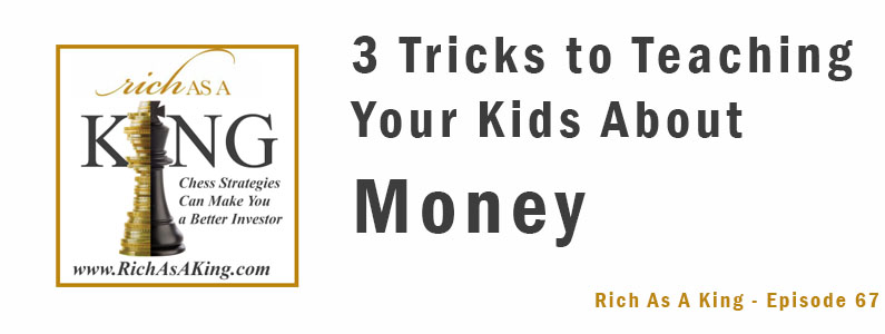 Three Tricks to Teaching Your Kids About Money – Rich As A King Episode 67