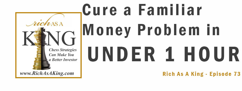 Cure the Most Familiar Money Problem In Under 1 Hour – Rich As A King Episode 73