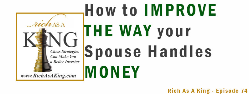 How to Improve the Way Your Spouse Handles Money – Rich As A King Episode 74