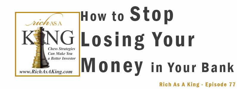 How To Stop Losing Your Money in Your Bank – Rich As A King Episode 77
