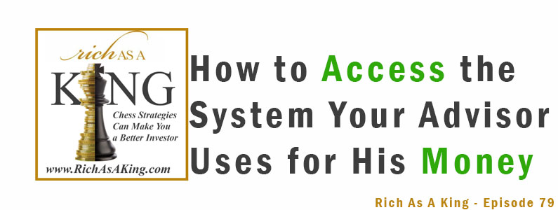 How to Access the System Your Advisor Uses for His Money – Rich As A King Episode 79