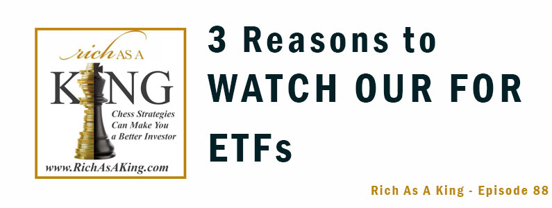 Three Reasons to Watch Out for ETFs – Rich As A King Episode 88