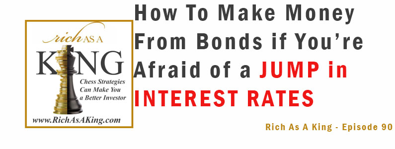 How to Make Money From Bonds if You're Afraid of a Jump in Interest Rates – Rich As A King Episode 90