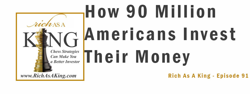 How 90 Million Americans Invest Their Money to Increase It – Rich As A King Episode 91
