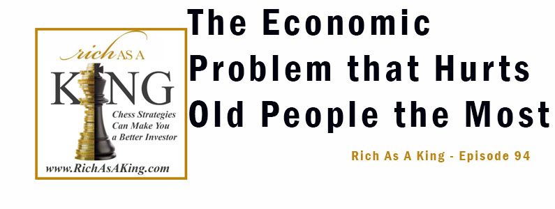 The Economic Problem That Hurts Old People the Most – Rich As A King – Episode 94