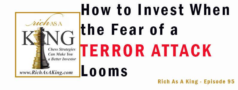 How to Invest When the Fear of a Terror Attack Looms – Rich As A King – Episode 95