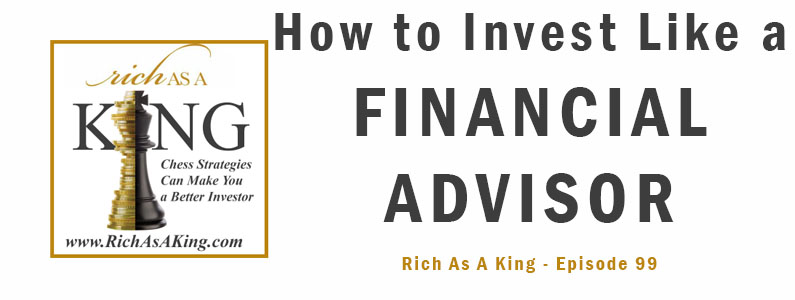 How to Invest Like a Financial Advisor – Rich As A King Episode 99