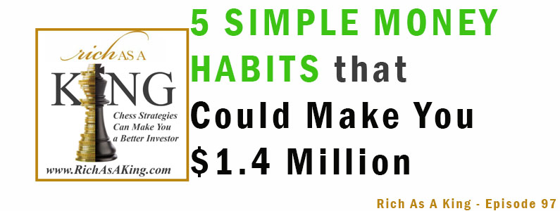 5 Simple Money Habits That Could Make You 1.4 Million – Rich As A King Episode 97