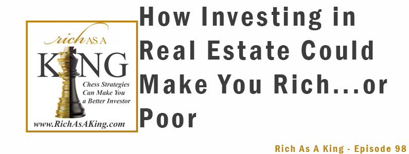 How Investing in Real Estate Could Make You Rich… or Poor! – Rich As A King Episode 98