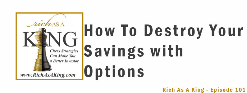 How to Destroy Your Savings with Options – Rich As A King Episode 101