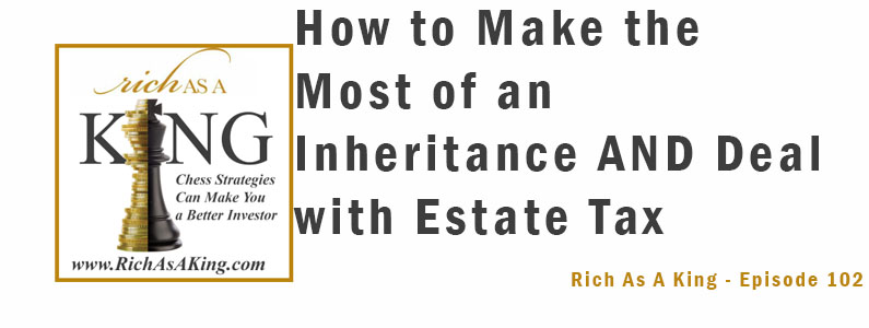 How to Make the Most of an Inheritance and Deal with Estate Tax – Rich As A King Episode 102