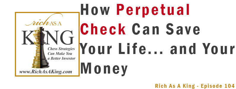 How Perpetual Check Can Save Your Life… and Your Money – Rich As A King Episode 104