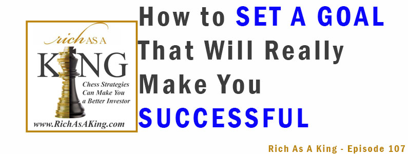 How to Set a Goal That Will Really Make You Successful – Rich As A King Episode 107