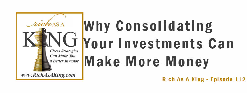 Why Consolidating Your Investments Can Make More Money– Rich As A King Episode 112