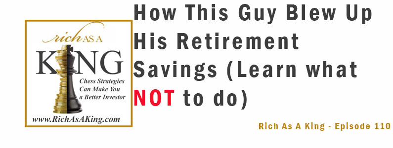 How This Guy Blew Up His Retirement Savings – Rich As A King Episode 110
