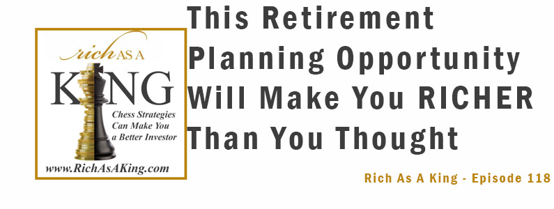 This Retirement Planning Opportunity Will Make You Richer Than You Thought – Rich As A King Episode 118