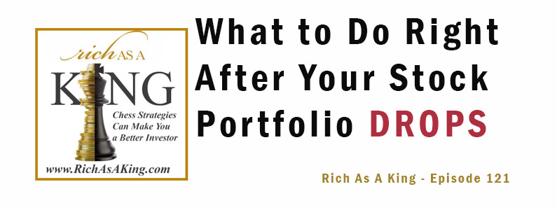 What to Do Right After Your Stock Portfolio Drops – Rich As A King Episode 121