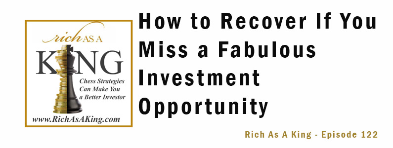 How to Recover If You Miss a Fabulous Investment Opportunity – Rich As A King Episode 122