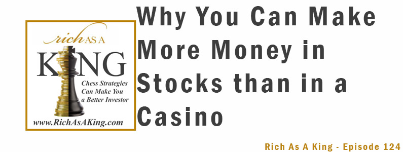 Why You Can Make Tons More Money in Stocks than in a Casino – Rich As A King Episode 124