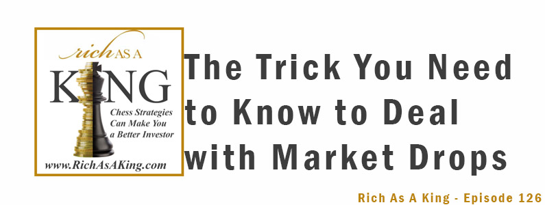 The Trick You Need to Know to Deal with Market Drops – Rich As A King Episode 126