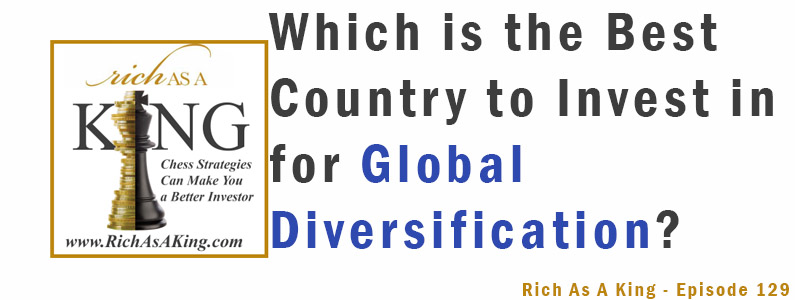 Which is the Best Country to Invest in For Global Diversification? – Rich As A King Episode 129