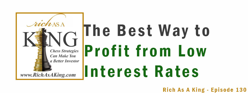 The Best Way to Profit From Low Interest Rates– Rich As A King Episode 130