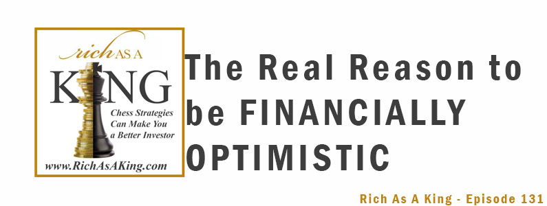 The Real Reason to be Financially Optimistic – Rich As A King Episode 131