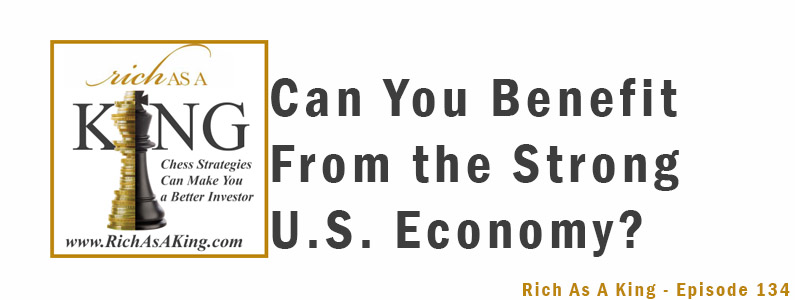 Can You Benefit From the Strong U.S. Economy? – Rich As A King Episode 134