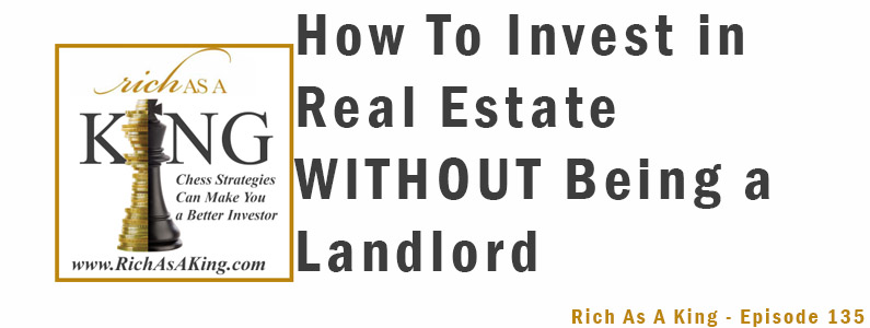 How to Invest in Real Estate Without Being a Landlord – Rich As A King Episode 135