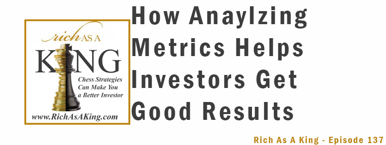 How Analyzing Metrics Help Investors Get Good Results-Rich As A King Episode 137