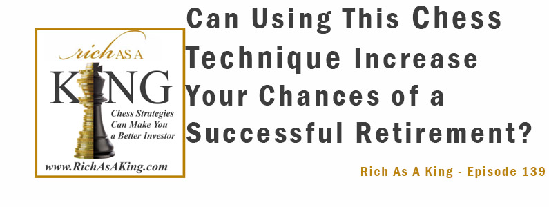 Can Using This Chess Technique Increase Your Chances of a Successful Retirement? – Rich As A King Episode 139