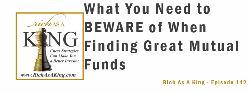 What You Need to Beware of When Finding Great Mutual Funds – Rich As A King Episode 142
